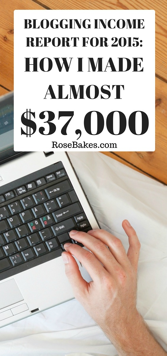 How I Made Almost Full Time Blogging Income in 2015 I Made Almost $37,000! RoseBakes